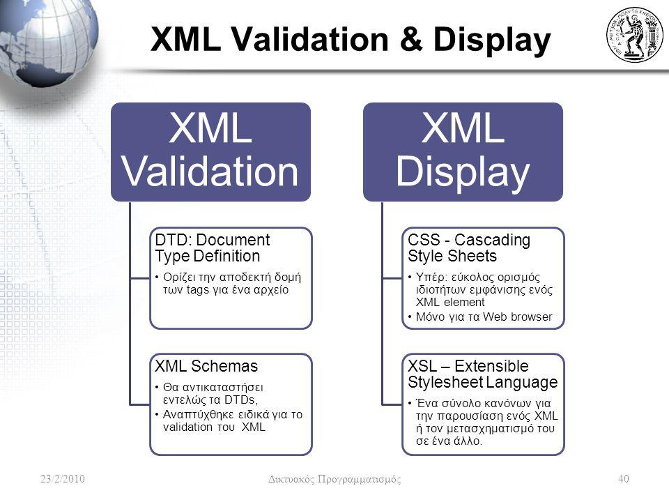 XML Validation & Display XML Validation DTD: Document Type Definition Ορίζει την αποδεκτή δομή των tags για ένα αρχείο XML Schemas Θα αντικαταστήσει εντελώς τα DTDs, Αναπτύχθηκε ειδικά για το validation του XML XML Display CSS - Cascading Style Sheets Υπέρ: εύκολος ορισμός ιδιοτήτων εμφάνισης ενός XML element Μόνο για τα Web browser XSL – Extensible Stylesheet Language Ένα σύνολο κανόνων για την παρουσίαση ενός XML ή τον μετασχηματισμό του σε ένα άλλο.