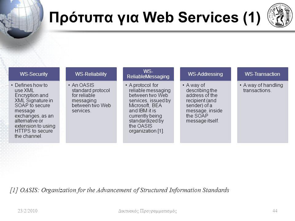 Πρότυπα για Web Services (1) WS-Security Defines how to use XML Encryption and XML Signature in SOAP to secure message exchanges, as an alternative or extension to using HTTPS to secure the channel.