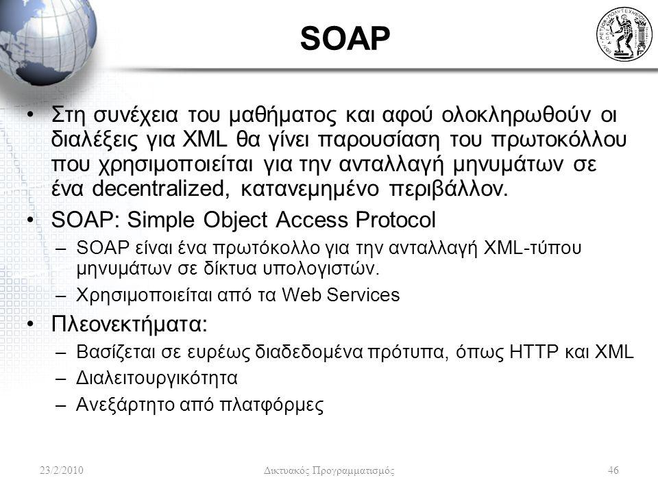 SOAP Στη συνέχεια του μαθήματος και αφού ολοκληρωθούν οι διαλέξεις για XML θα γίνει παρουσίαση του πρωτοκόλλου που χρησιμοποιείται για την ανταλλαγή μηνυμάτων σε ένα decentralized, κατανεμημένο περιβάλλον.