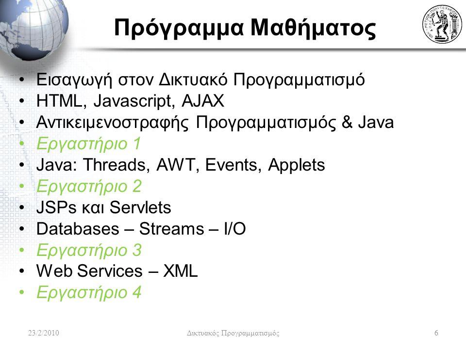 Πρόγραμμα Μαθήματος Εισαγωγή στον Δικτυακό Προγραμματισμό HTML, Javascript, AJAX Αντικειμενοστραφής Προγραμματισμός & Java Εργαστήριο 1 Java: Threads, AWT, Events, Applets Εργαστήριο 2 JSPs και Servlets Databases – Streams – I/O Εργαστήριο 3 Web Services – XML Εργαστήριο 4 23/2/20106 Δικτυακός Προγραμματισμός