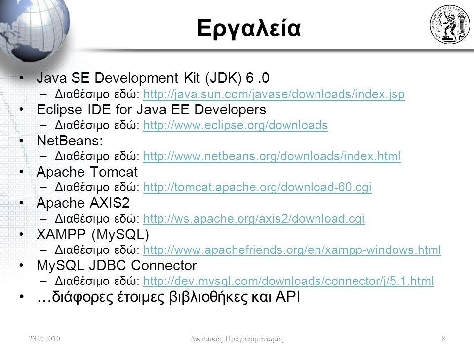 Εργαλεία Java SE Development Kit (JDK) 6.0 –Διαθέσιμο εδώ: http://java.sun.com/javase/downloads/index.jsphttp://java.sun.com/javase/downloads/index.jsp Eclipse IDE for Java EE Developers –Διαθέσιμο εδώ: http://www.eclipse.org/downloadshttp://www.eclipse.org/downloads NetBeans: –Διαθέσιμο εδώ: http://www.netbeans.org/downloads/index.htmlhttp://www.netbeans.org/downloads/index.html Apache Tomcat –Διαθέσιμο εδώ: http://tomcat.apache.org/download-60.cgihttp://tomcat.apache.org/download-60.cgi Apache AXIS2 –Διαθέσιμο εδώ: http://ws.apache.org/axis2/download.cgihttp://ws.apache.org/axis2/download.cgi XAMPP (MySQL) –Διαθέσιμο εδώ: http://www.apachefriends.org/en/xampp-windows.htmlhttp://www.apachefriends.org/en/xampp-windows.html MySQL JDBC Connector –Διαθέσιμο εδώ: http://dev.mysql.com/downloads/connector/j/5.1.htmlhttp://dev.mysql.com/downloads/connector/j/5.1.html …διάφορες έτοιμες βιβλιοθήκες και API 23/2/20108 Δικτυακός Προγραμματισμός