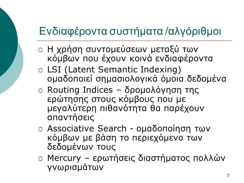 5 Ενδιαφέροντα συστήματα /αλγόριθμοι  Η χρήση συντομεύσεων μεταξύ των κόμβων που έχουν κοινά ενδιαφέροντα  LSI (Latent Semantic Indexing) ομαδοποιεί σημασιολογικά όμοια δεδομένα  Routing Indices – δρομολόγηση της ερώτησης στους κόμβους που με μεγαλύτερη πιθανότητα θα παρέχουν απαντήσεις  Associative Search - ομαδοποίηση των κόμβων με βάση το περιεχόμενο των δεδομένων τους  Mercury – ερωτήσεις διαστήματος πολλών γνωρισμάτων