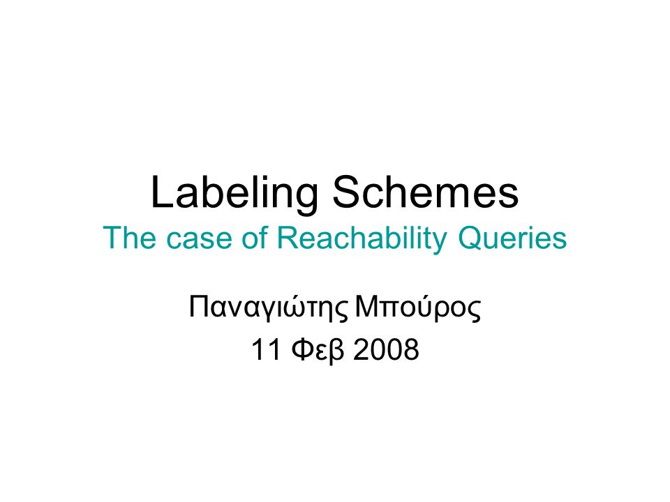 Labeling Schemes The case of Reachability Queries Παναγιώτης Μπούρος 11 Φεβ 2008