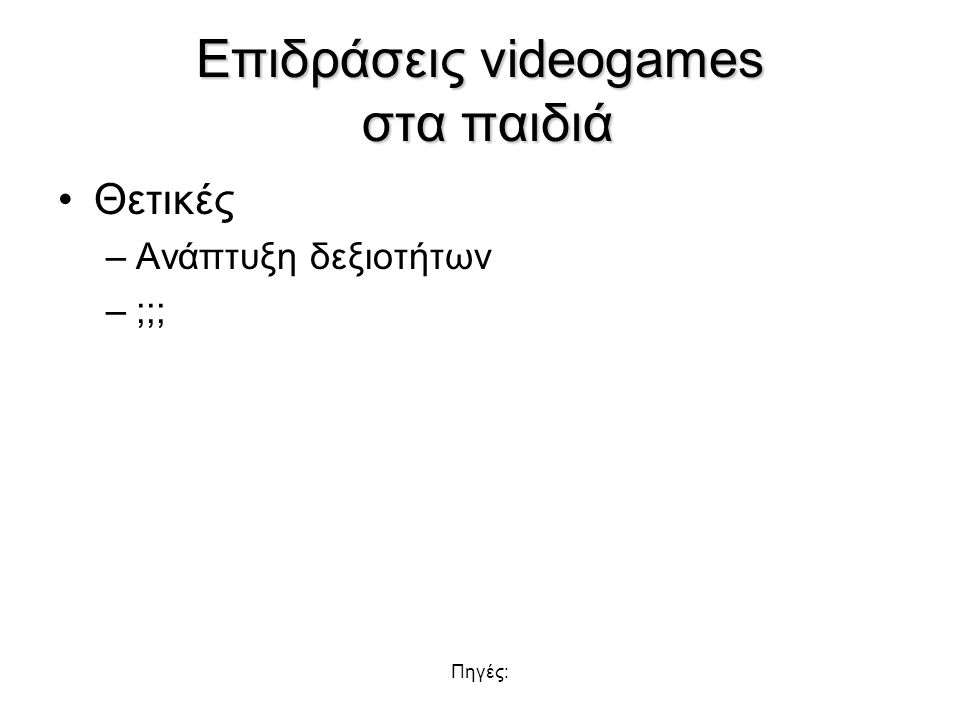 Πηγές: Επιδράσεις videogames στα παιδιά Θετικές –Ανάπτυξη δεξιοτήτων –;;;