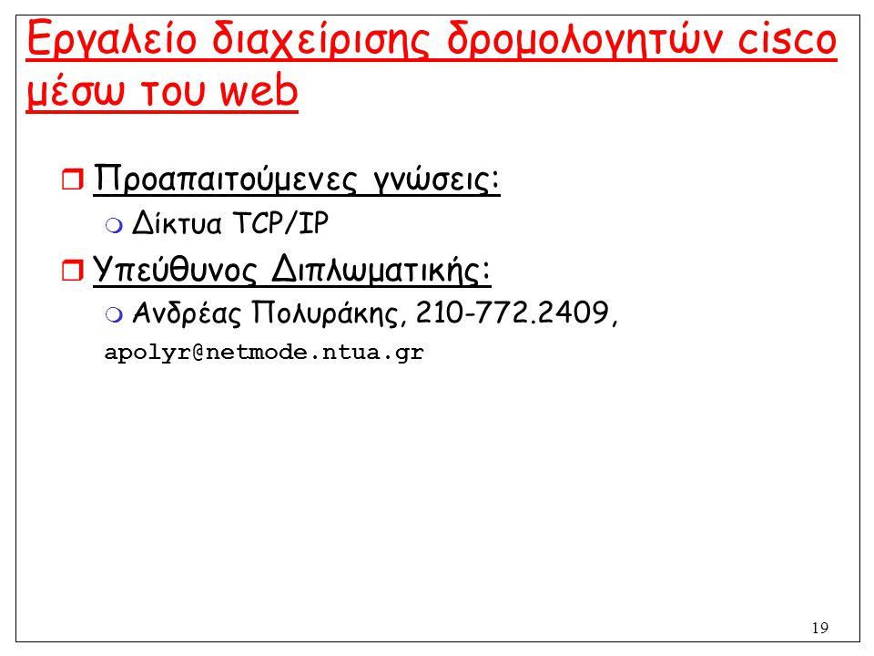 19 Εργαλείο διαχείρισης δρομολογητών cisco μέσω του web  Προαπαιτούμενες γνώσεις:  Δίκτυα TCP/IP  Υπεύθυνος Διπλωματικής:  Ανδρέας Πολυράκης, 210-
