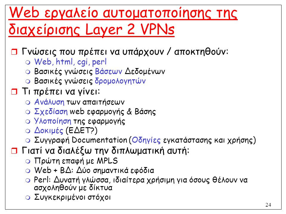24 Web εργαλείο αυτοματοποίησης της διαχείρισης Layer 2 VPNs  Γνώσεις που πρέπει να υπάρχουν / αποκτηθούν:  Web, html, cgi, perl  Βασικές γνώσεις Β