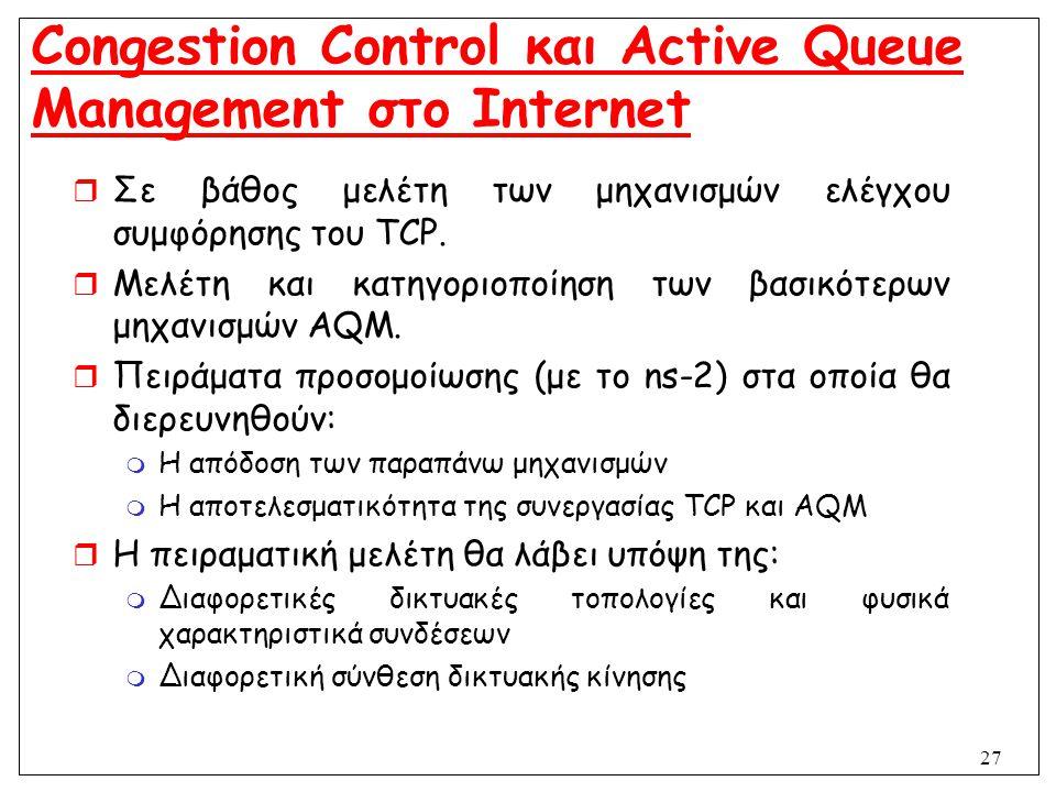 27 Congestion Control και Active Queue Management στο Internet  Σε βάθος μελέτη των μηχανισμών ελέγχου συμφόρησης του TCP.  Μελέτη και κατηγοριοποίη