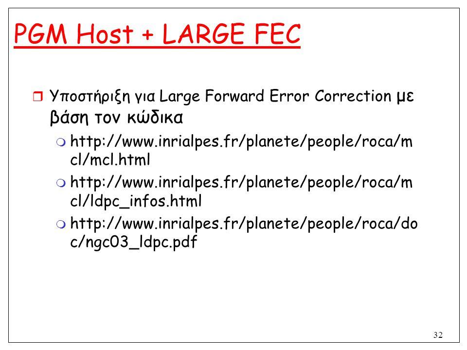 32 PGM Host + LARGE FEC  Υποστήριξη για Large Forward Error Correction με βάση τον κώδικα  http://www.inrialpes.fr/planete/people/roca/m cl/mcl.html