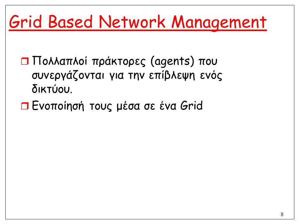 8 Grid Based Network Management  Πολλαπλοί πράκτορες (agents) που συνεργάζονται για την επίβλεψη ενός δικτύου.  Ενοποίησή τους μέσα σε ένα Grid