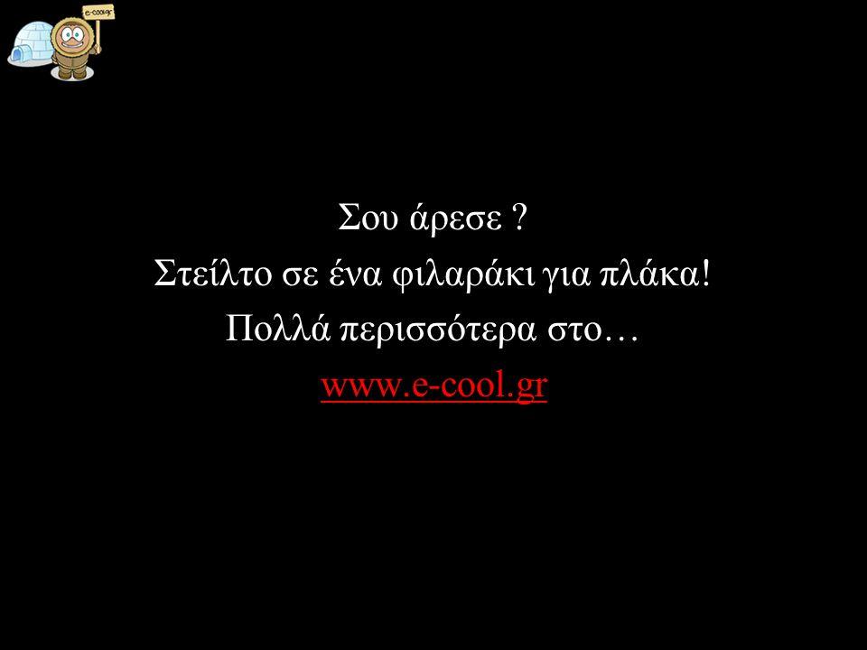 Σου άρεσε ? Στείλτο σε ένα φιλαράκι για πλάκα! Πολλά περισσότερα στο… www.e-cool.gr