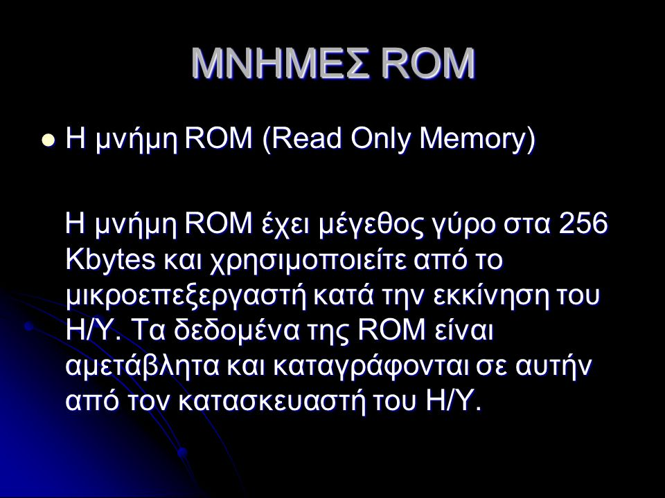 ΜΝΗΜΕΣ ROM Η μνήμη ROM (Read Only Memory) Η μνήμη ROM (Read Only Memory) Η μνήμη ROM έχει μέγεθος γύρο στα 256 Kbytes και χρησιμοποιείτε από το μικροεπεξεργαστή κατά την εκκίνηση του Η/Υ.