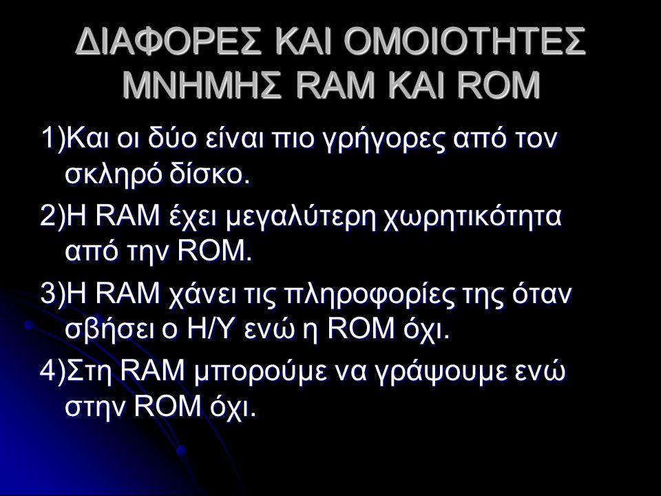 ΔΙΑΦΟΡΕΣ ΚΑΙ ΟΜΟΙΟΤΗΤΕΣ ΜΝΗΜΗΣ RAM ΚΑΙ ROM 1)Και οι δύο είναι πιο γρήγορες από τον σκληρό δίσκο.