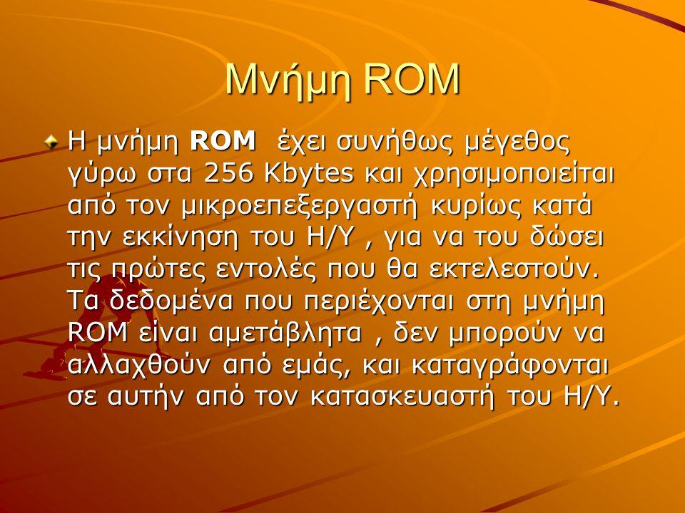 Μνήμη ROM Η μνήμη ROM έχει συνήθως μέγεθος γύρω στα 256 Kbytes και χρησιμοποιείται από τον μικροεπεξεργαστή κυρίως κατά την εκκίνηση του Η/Υ, για να τ