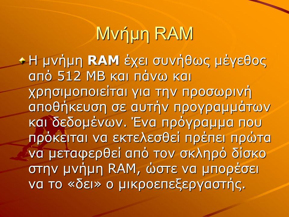 Μνήμη RAM Η μνήμη RAM έχει συνήθως μέγεθος από 512 MB και πάνω και χρησιμοποιείται για την προσωρινή αποθήκευση σε αυτήν προγραμμάτων και δεδομένων. Έ