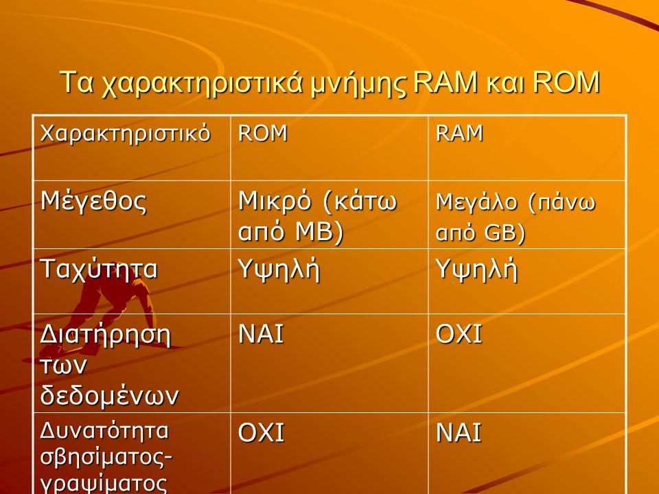 Τα χαρακτηριστικά μνήμης RAM και ROM ΧαρακτηριστικόROMRAM Μέγεθος Μικρό (κάτω από MB) Μεγάλο (πάνω από GB) ΤαχύτηταΥψηλήΥψηλή Διατήρηση των δεδομένων