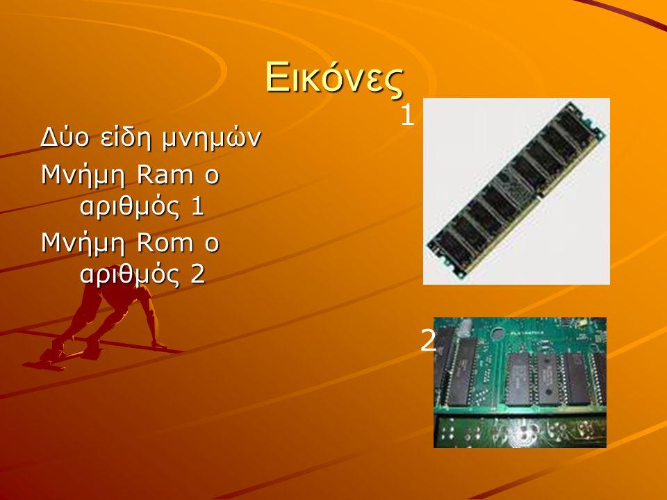 Εικόνες Δύο είδη μνημών Μνήμη Ram ο αριθμός 1 Μνήμη Rom ο αριθμός 2 1 2