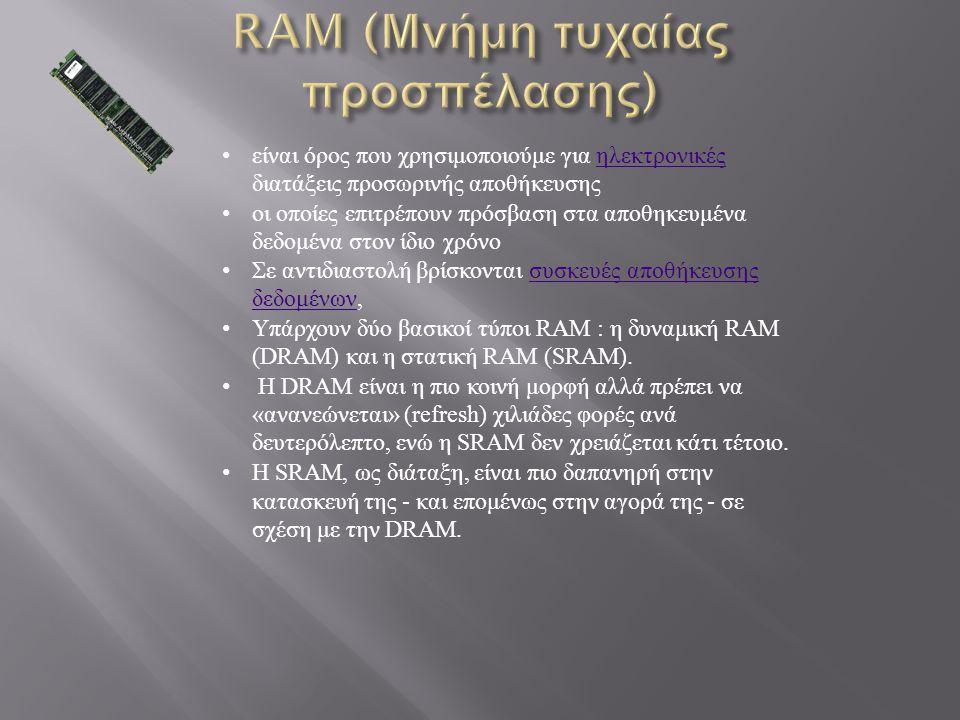 είναι όρος που χρησιμοποιούμε για ηλεκτρονικές διατάξεις προσωρινής αποθήκευσης ηλεκτρονικές οι οποίες επιτρέπουν πρόσβαση στα αποθηκευμένα δεδομένα στον ίδιο χρόνο Σε αντιδιαστολή βρίσκονται συσκευές αποθήκευσης δεδομένων, συσκευές αποθήκευσης δεδομένων Υπάρχουν δύο βασικοί τύποι RAM : η δυναμική RAM (DRAM) και η στατική RAM (SRAM).