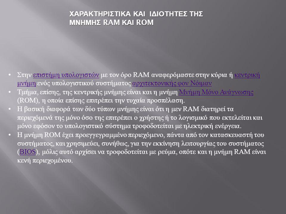 Στην επιστήμη υπολογιστών με τον όρο RAM αναφερόμαστε στην κύρια ή κεντρική μνήμη ενός υπολογιστικού συστήματος αρχιτεκτονικής φον Νόιμαν επιστήμη υπολογιστών κεντρική μνήμη αρχιτεκτονικής φον Νόιμαν Τμήμα, επίσης, της κεντρικής μνήμης είναι και η μνήμη Μνήμη Μόνο Ανάγνωσης (ROM), η οποία επίσης επιτρέπει την τυχαία προσπέλαση.