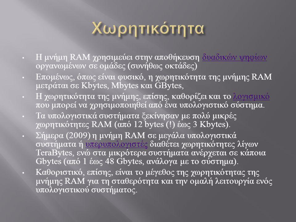 Η μνήμη RAM χρησιμεύει στην αποθήκευση δυαδικών ψηφίων οργανωμένων σε ομάδες ( συνήθως οκτάδες ) δυαδικών ψηφίων Επομένως, όπως είναι φυσικό, η χωρητικότητα της μνήμης RAM μετράται σε Kbytes, Mbytes και GBytes, Η χωρητικότητα της μνήμης, επίσης, καθορίζει και το λογισμικό που μπορεί να χρησιμοποιηθεί από ένα υπολογιστικό σύστημα.