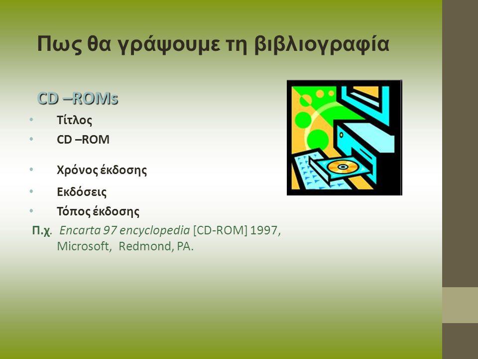 CD –ROMs Τίτλος CD –ROM Χρόνος έκδοσης Εκδόσεις Τόπος έκδοσης Π.χ. Encarta 97 encyclopedia [CD-ROM] 1997, Microsoft, Redmond, PA. Πως θα γράψουμε τη β
