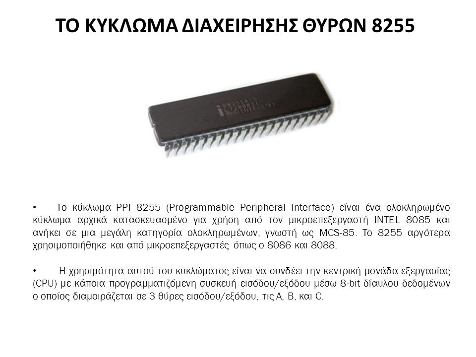 ΤΟ ΚΥΚΛΩΜΑ ΔΙΑΧΕΙΡΗΣΗΣ ΘΥΡΩΝ 8255 Το κύκλωμα PPI 8255 (Programmable Peripheral Interface) είναι ένα ολοκληρωμένο κύκλωμα αρχικά κατασκευασμένο για χρήση από τον μικροεπεξεργαστή INTEL 8085 και ανήκει σε μια μεγάλη κατηγορία ολοκληρωμένων, γνωστή ως MCS-85.
