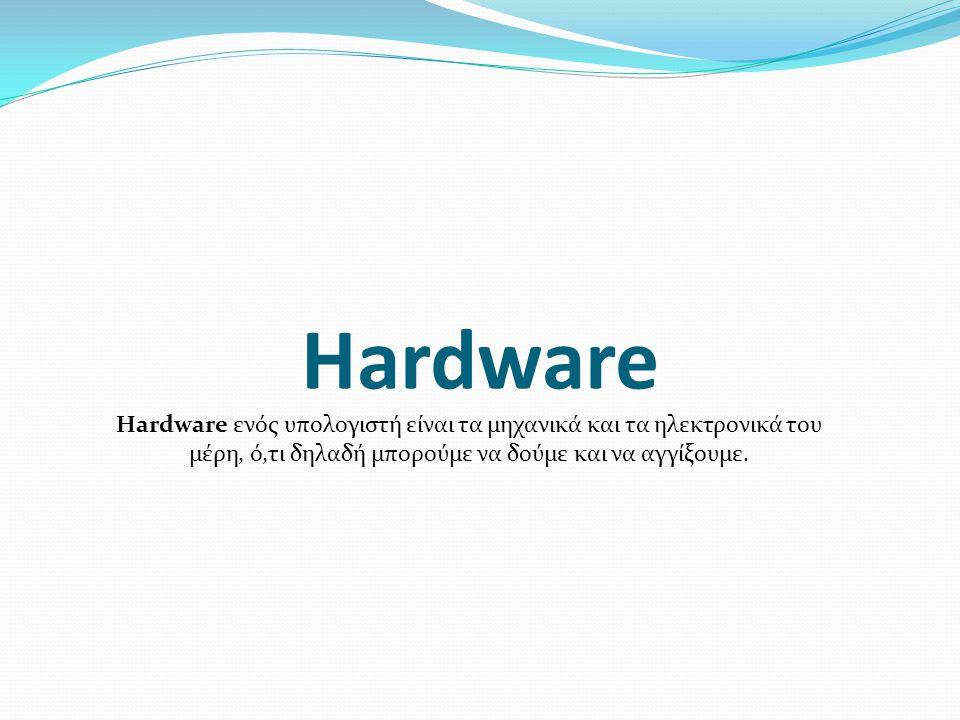 Hardware Hardware ενός υπολογιστή είναι τα μηχανικά και τα ηλεκτρονικά του μέρη, ό,τι δηλαδή μπορούμε να δούμε και να αγγίξουμε.