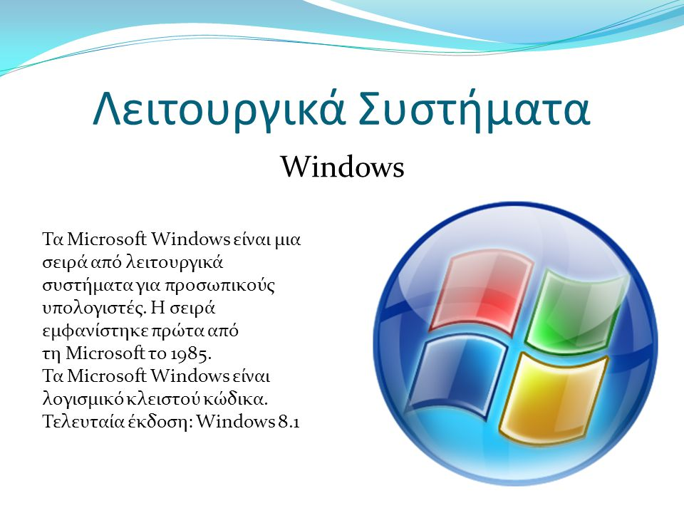 Λειτουργικά Συστήματα Windows Τα Microsoft Windows είναι μια σειρά από λειτουργικά συστήματα για προσωπικούς υπολογιστές.