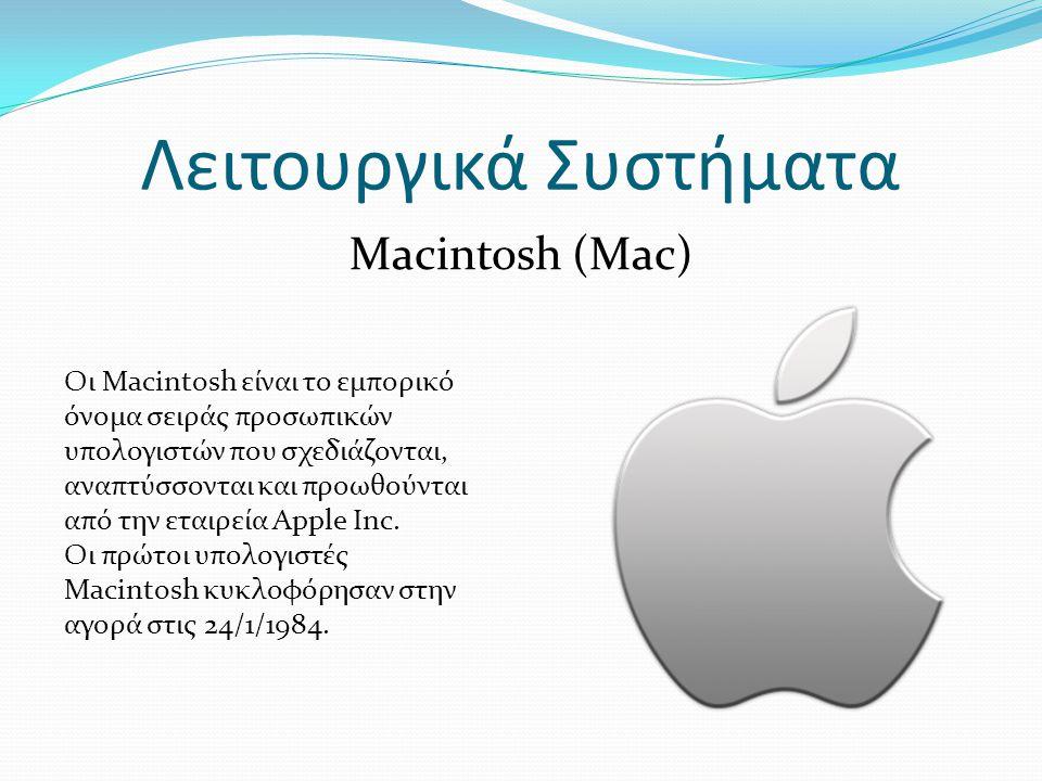 Λειτουργικά Συστήματα Macintosh (Mac) Οι Macintosh είναι το εμπορικό όνομα σειράς προσωπικών υπολογιστών που σχεδιάζονται, αναπτύσσονται και προωθούνται από την εταιρεία Apple Inc.
