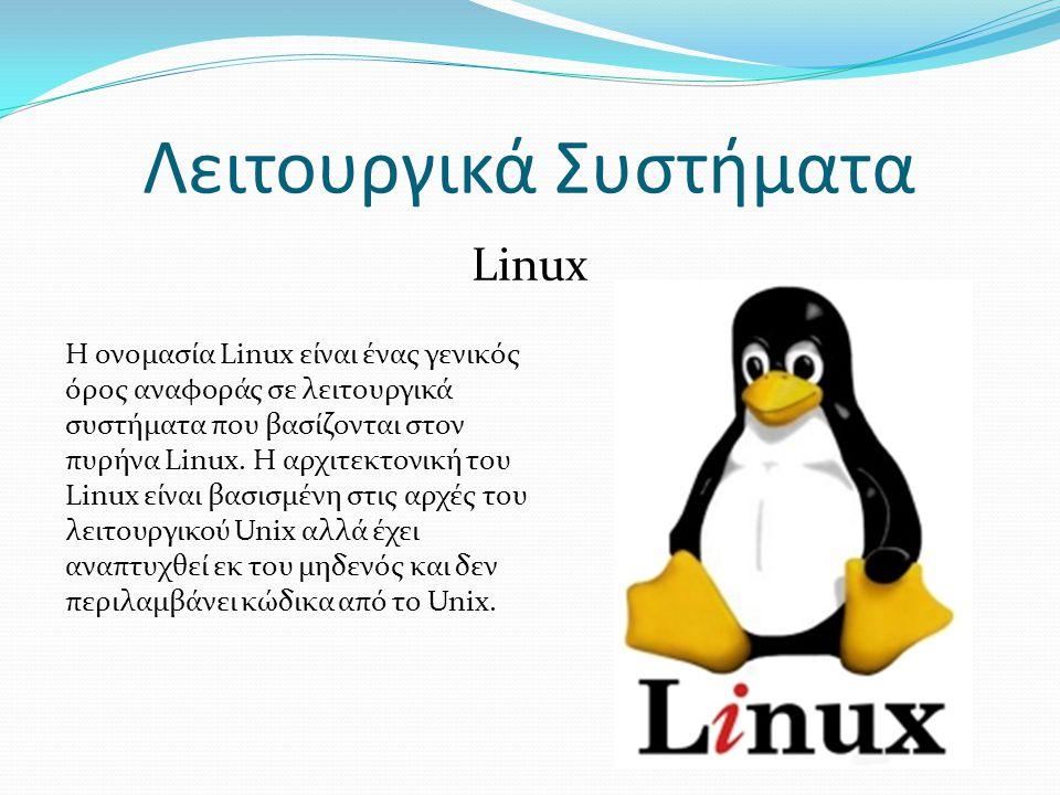 Λειτουργικά Συστήματα Linux Η ονομασία Linux είναι ένας γενικός όρος αναφοράς σε λειτουργικά συστήματα που βασίζονται στον πυρήνα Linux.
