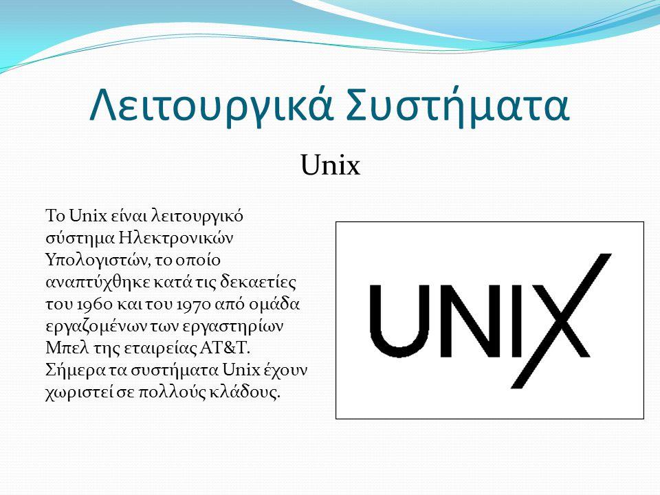 Λειτουργικά Συστήματα Unix Το Unix είναι λειτουργικό σύστημα Ηλεκτρονικών Υπολογιστών, το οποίο αναπτύχθηκε κατά τις δεκαετίες του 1960 και του 1970 από ομάδα εργαζομένων των εργαστηρίων Μπελ της εταιρείας AT&T.