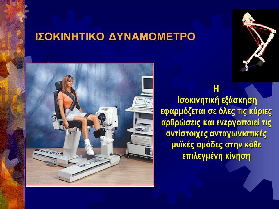 ΙΣΟΚΙΝΗΤΙΚΟ ΔΥΝΑΜΟΜΕΤΡΟ Η Ισοκινητική εξάσκηση εφαρμόζεται σε όλες τις κύριες αρθρώσεις και ενεργοποιεί τις αντίστοιχες ανταγωνιστικές μυϊκές ομάδες σ
