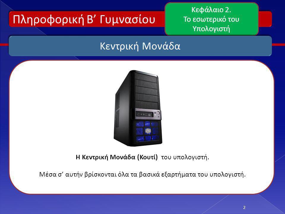 Πληροφορική Β' Γυμνασίου Κεφάλαιο 2. Το εσωτερικό του Υπολογιστή 2 Κεντρική Μονάδα Η Κεντρική Μονάδα (Κουτί) του υπολογιστή. Μέσα σ' αυτήν βρίσκονται