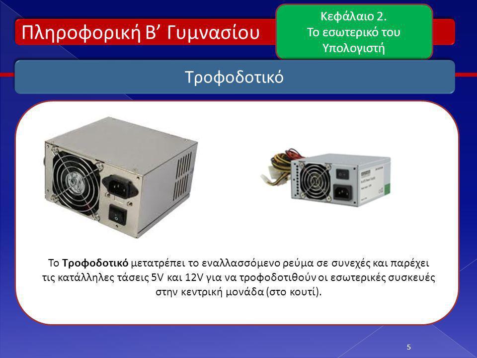 Πληροφορική Β' Γυμνασίου Κεφάλαιο 2. Το εσωτερικό του Υπολογιστή 5 Τροφοδοτικό Το Τροφοδοτικό μετατρέπει το εναλλασσόμενο ρεύμα σε συνεχές και παρέχει