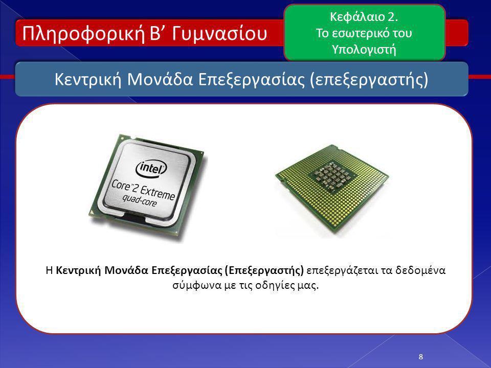 Πληροφορική Β' Γυμνασίου Κεφάλαιο 2. Το εσωτερικό του Υπολογιστή 8 Κεντρική Μονάδα Επεξεργασίας (επεξεργαστής) Η Κεντρική Μονάδα Επεξεργασίας (Επεξεργ