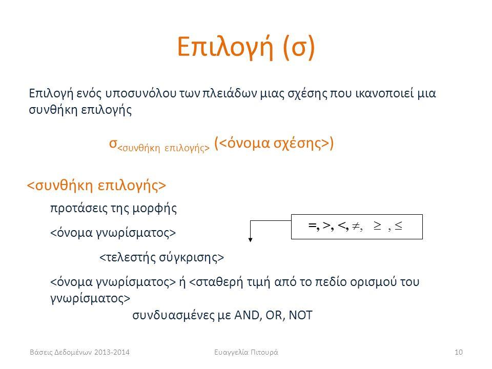 Βάσεις Δεδομένων 2013-2014Ευαγγελία Πιτουρά10 σ ( ) Επιλογή ενός υποσυνόλου των πλειάδων μιας σχέσης που ικανοποιεί μια συνθήκη επιλογής =, >, <, , ,  συνδυασμένες με AND, OR, NOT ή προτάσεις της μορφής Επιλογή (σ)