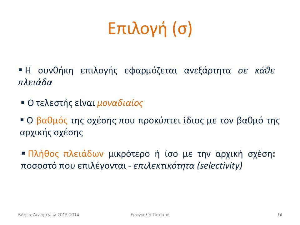 Βάσεις Δεδομένων 2013-2014Ευαγγελία Πιτουρά14  Η συνθήκη επιλογής εφαρμόζεται ανεξάρτητα σε κάθε πλειάδα  Ο τελεστής είναι μοναδιαίος  Ο βαθμός της