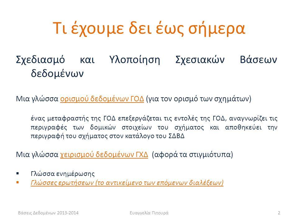 Βάσεις Δεδομένων 2013-2014Ευαγγελία Πιτουρά2 Σχεδιασμό και Υλοποίηση Σχεσιακών Βάσεων δεδομένων Μια γλώσσα ορισμού δεδομένων ΓΟΔ (για τον ορισμό των σχημάτων) ένας μεταφραστής της ΓΟΔ επεξεργάζεται τις εντολές της ΓΟΔ, αναγνωρίζει τις περιγραφές των δομικών στοιχείων του σχήματος και αποθηκεύει την περιγραφή του σχήματος στον κατάλογο του ΣΔΒΔ Μια γλώσσα χειρισμού δεδομένων ΓΧΔ (αφορά τα στιγμιότυπα)  Γλώσσα ενημέρωσης  Γλώσσες ερωτήσεων (το αντικείμενο των επόμενων διαλέξεων) Τι έχουμε δει έως σήμερα