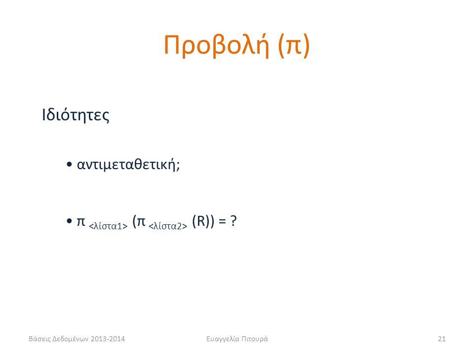 Βάσεις Δεδομένων 2013-2014Ευαγγελία Πιτουρά21 Ιδιότητες αντιμεταθετική; π (π (R)) = ? Προβολή (π)
