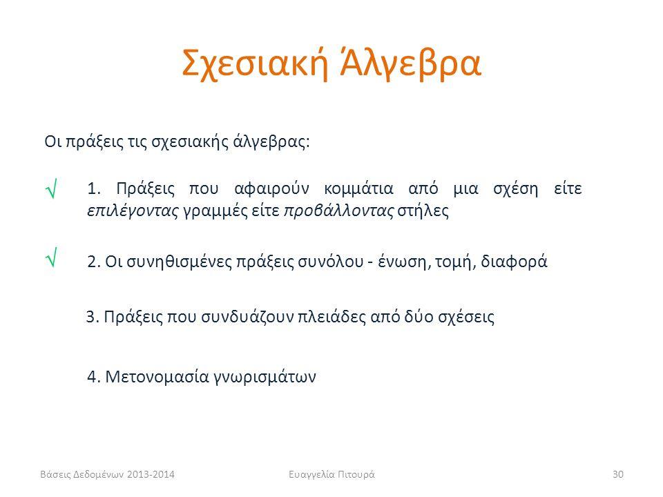 Βάσεις Δεδομένων 2013-2014Ευαγγελία Πιτουρά30 Οι πράξεις τις σχεσιακής άλγεβρας: 1. Πράξεις που αφαιρούν κομμάτια από μια σχέση είτε επιλέγοντας γραμμ