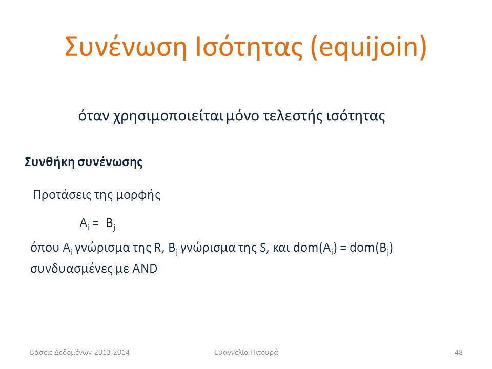 Βάσεις Δεδομένων 2013-2014Ευαγγελία Πιτουρά48 Συνθήκη συνένωσης A i = B j όπου A i γνώρισμα της R, B j γνώρισμα της S, και dom(A i ) = dom(B j ) Προτάσεις της μορφής συνδυασμένες με AND όταν χρησιμοποιείται μόνο τελεστής ισότητας Συνένωση Ισότητας (equijoin)
