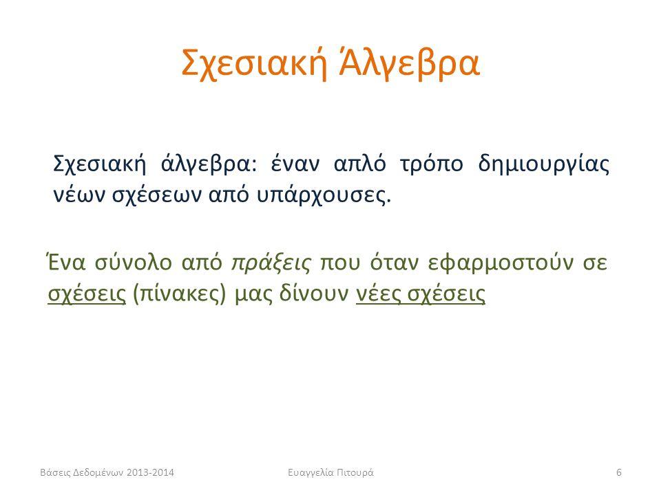 Βάσεις Δεδομένων 2013-2014Ευαγγελία Πιτουρά6 Σχεσιακή άλγεβρα: έναν απλό τρόπο δημιουργίας νέων σχέσεων από υπάρχουσες. Ένα σύνολο από πράξεις που ότα