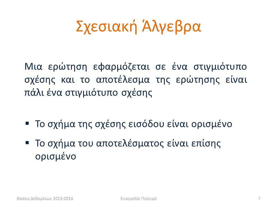 Βάσεις Δεδομένων 2013-2014Ευαγγελία Πιτουρά7 Μια ερώτηση εφαρμόζεται σε ένα στιγμιότυπο σχέσης και το αποτέλεσμα της ερώτησης είναι πάλι ένα στιγμιότυπο σχέσης  Το σχήμα της σχέσης εισόδου είναι ορισμένο  Το σχήμα του αποτελέσματος είναι επίσης ορισμένο Σχεσιακή Άλγεβρα