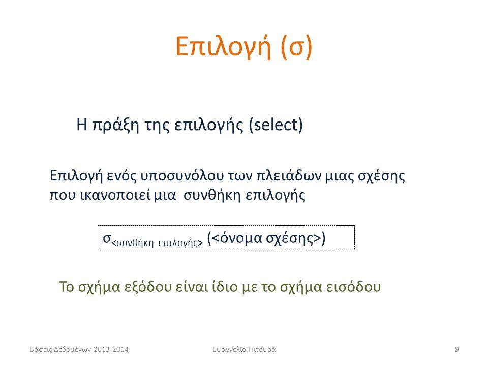 Βάσεις Δεδομένων 2013-2014Ευαγγελία Πιτουρά9 Η πράξη της επιλογής (select) σ ( ) Επιλογή ενός υποσυνόλου των πλειάδων μιας σχέσης που ικανοποιεί μια σ