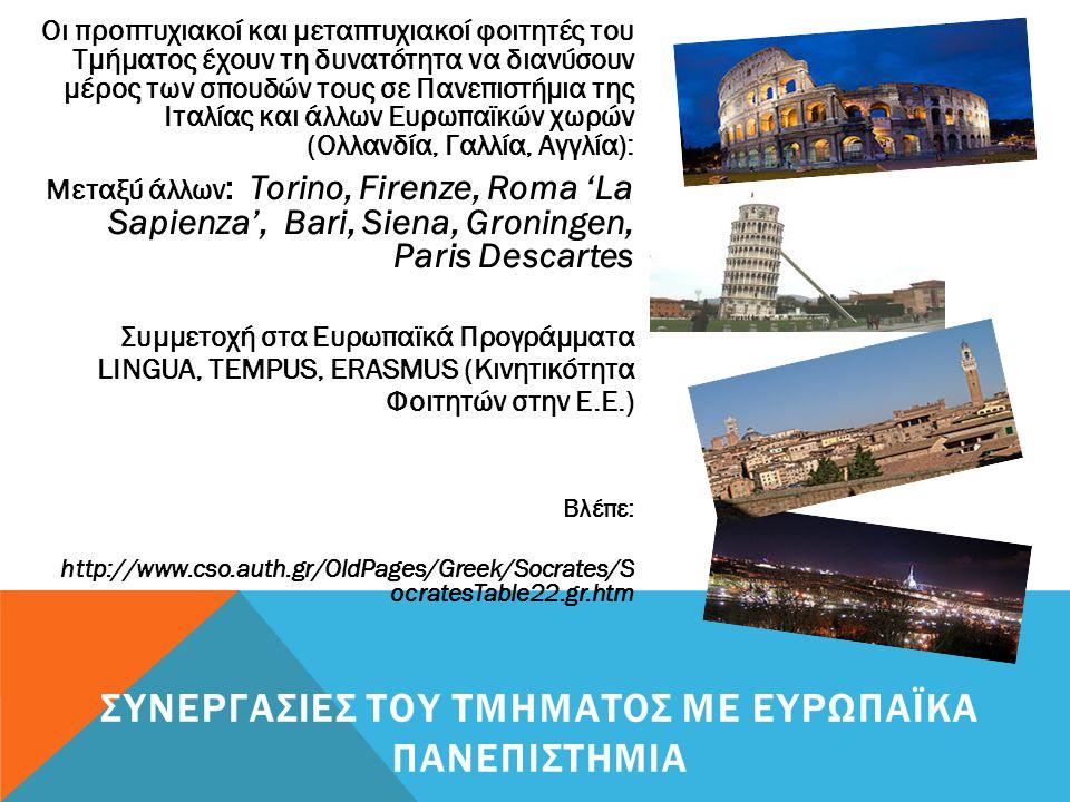 Οι προπτυχιακοί και μεταπτυχιακοί φοιτητές του Τμήματος έχουν τη δυνατότητα να διανύσουν μέρος των σπουδών τους σε Πανεπιστήμια της Ιταλίας και άλλων Ευρωπαϊκών χωρών (Ολλανδία, Γαλλία, Αγγλία): Μεταξύ άλλων : Torino, Firenze, Roma 'La Sapienza', Bari, Siena, Groningen, Paris Descartes Συμμετοχή στα Ευρωπαϊκά Προγράμματα LINGUA, TEMPUS, ERASMUS (Κινητικότητα Φοιτητών στην Ε.Ε.) Βλέπε: http://www.cso.auth.gr/OldPages/Greek/Socrates/S ocratesTable22.gr.htm ΣΥΝΕΡΓΑΣΙΕΣ ΤΟΥ ΤΜΗΜΑΤΟΣ ΜΕ ΕΥΡΩΠΑΪΚΑ ΠΑΝΕΠΙΣΤΗΜΙΑ