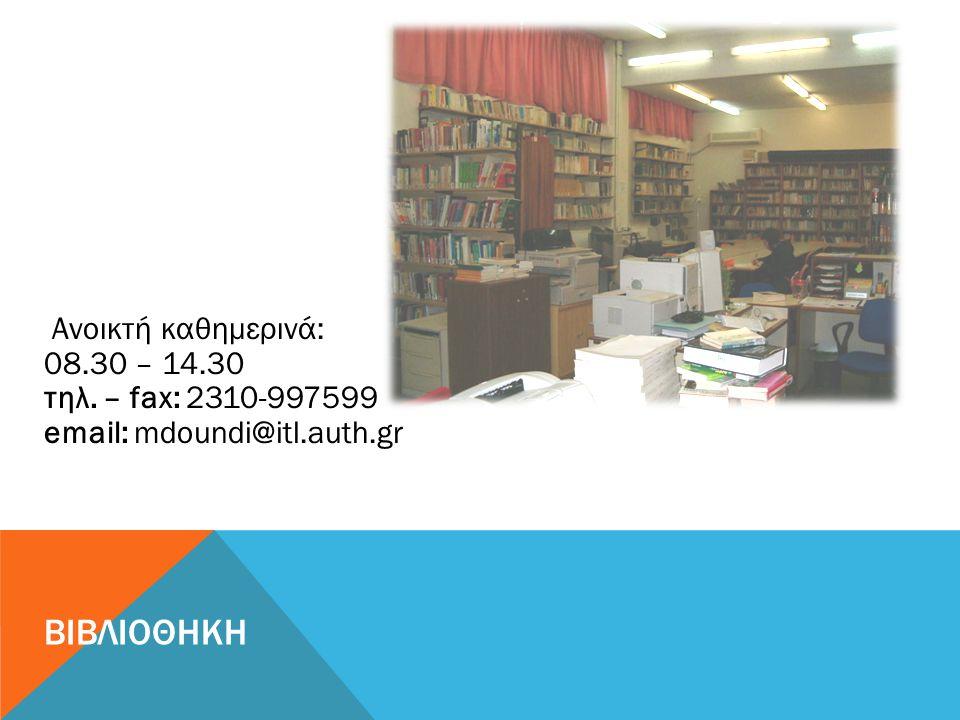 ΒΙΒΛΙΟΘΗΚΗ Ανοικτή καθημερινά: 08.30 – 14.30 τηλ. – fax: 2310-997599 email: mdoundi@itl.auth.gr