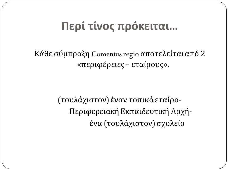 Περί τίνος πρόκειται … Κάθε σύμπραξη Comenius regio αποτελείται από 2 « περιφέρειες – εταίρους ». ( τουλάχιστον ) έναν τοπικό εταίρο - Περιφερειακή Εκ
