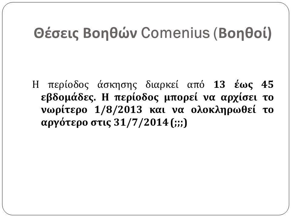 Θέσεις Βοηθών Comenius ( Βοηθοί ) Η περίοδος άσκησης διαρκεί από 13 έως 45 εβδομάδες. Η περίοδος μπορεί να αρχίσει το νωρίτερο 1/8/2013 και να ολοκληρ