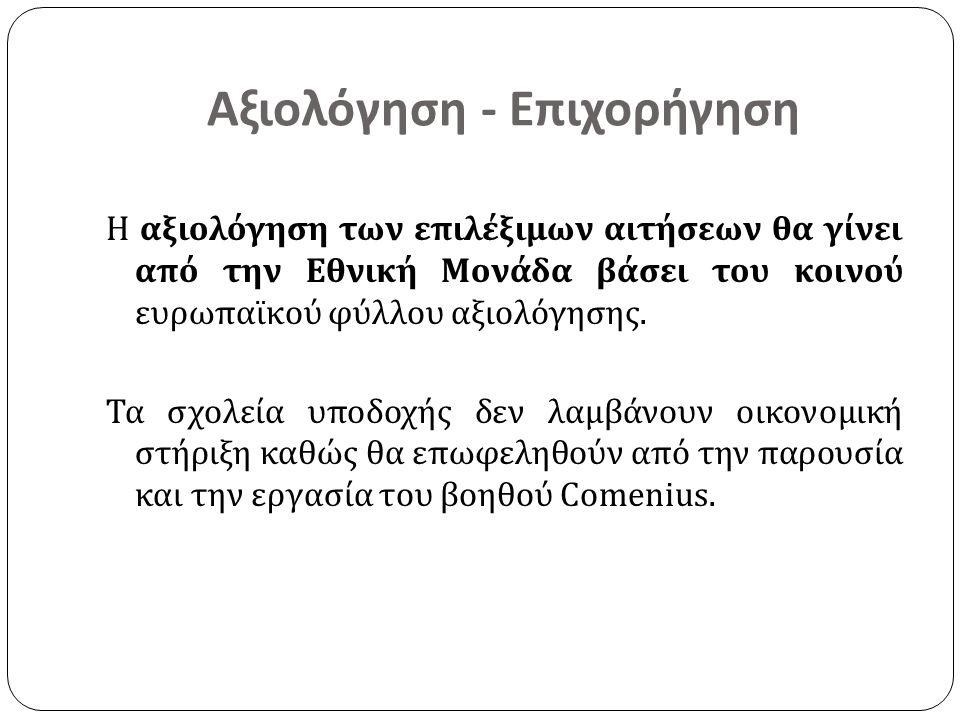 Αξιολόγηση - Επιχορήγηση Η αξιολόγηση των επιλέξιμων αιτήσεων θα γίνει από την Εθνική Μονάδα βάσει του κοινού ευρωπαϊκού φύλλου αξιολόγησης. Τα σχολεί