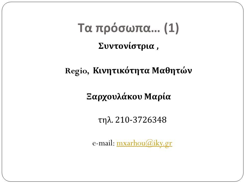 Τα πρόσωπα … (1) Συντονίστρια, Regio, Κινητικότητα Μαθητών Ξαρχουλάκου Μαρία τηλ. 210-3726348 e-mail: mxarhou@iky.grmxarhou@iky.gr