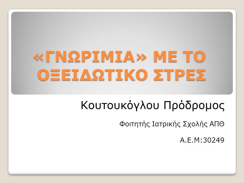 «ΓΝΩΡΙΜΙΑ» ΜΕ ΤΟ ΟΞΕΙΔΩΤΙΚΟ ΣΤΡΕΣ Κουτουκόγλου Πρόδρομος Φοιτητής Ιατρικής Σχολής ΑΠΘ Α.Ε.Μ:30249